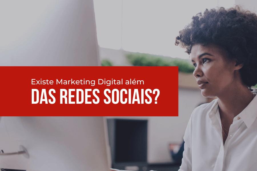 Existe Marketing Digital além das Redes Sociais?